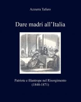dare_madri_allitalia_patriote_e_filantrope_nel_risorgimento_1848_1871_azzurra_tafuro.jpg