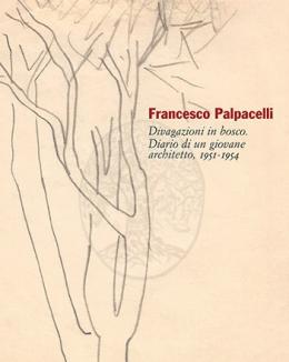 francesco_palpacelli_divagazioni_in_bosco_diario_di_un_giovane_architetto_1951_1954_a_cura_di_alessandro_brodini.jpg