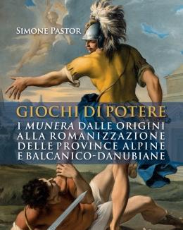 giochi_di_potere_i_munera_dalle_origini_alla_romanizzazione_delle_province_alpine_e_balcanico_danubiane_simone_pastor.jpg