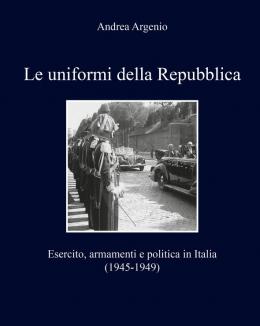 le_uniformi_della_repubblica_esercito_armamenti_e_politica_in_italia_1945_1949_andrea_argenio.jpg