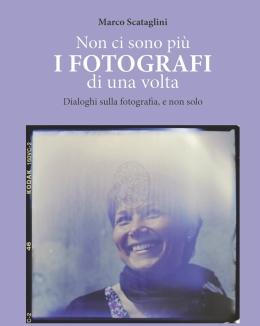 non_ci_sono_pi_i_fotografi_di_una_volta_dialoghi_sulla_fotografia_e_non_solo_marco_scataglini.jpg