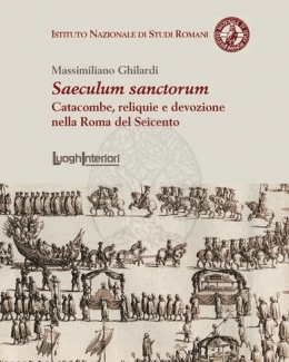 saeculum_sanctorum_catacombe_reliquie_e_devozione_nella_roma_del_seicento_massimiliano_ghilardi.jpg