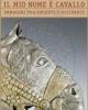 il mio nome  cavallo immagini tra oriente e occidente   a cura di chiara gatti     catalogo della mostra milano 2016