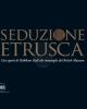 seduzione etrusca dai segreti di holkham hall alle meraviglie del british museum   a cura di paolo bruschetti